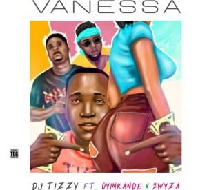 DJ Tizzy - Vanessa ft. Oyinkanade & Tuwyza